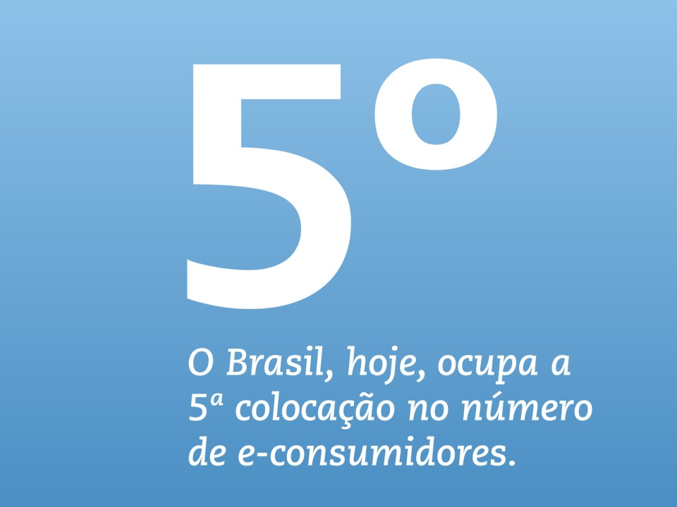 O novo consumidor O Brasil, hoje, ocupa a 5ª colocação no número de e-consumidores. Para 2016, a previsão de vários consultores e especialistas do setor aponta que nós atingiremos 4,3% do e-commerce global e, elogiavelmente, constaremos no Top 5 desse mercado.