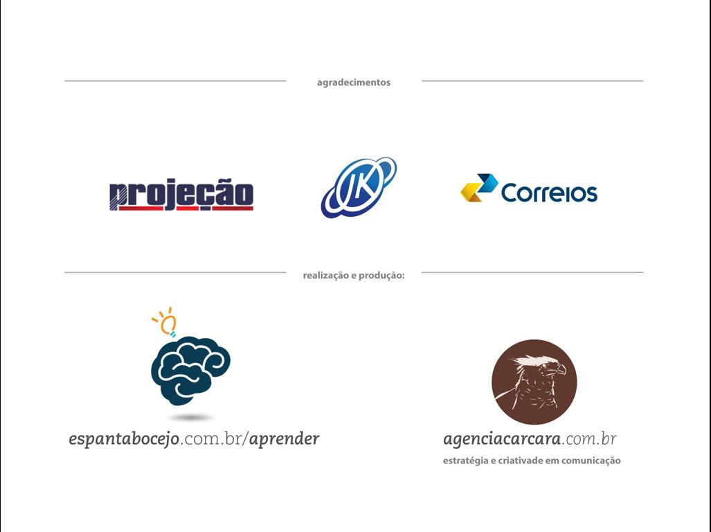 Nosso agradecimento Agradecemos também ao apoio que recebemos das seguintes instituições: - Correios; - Faculdade Projeção e; - Faculdade JK