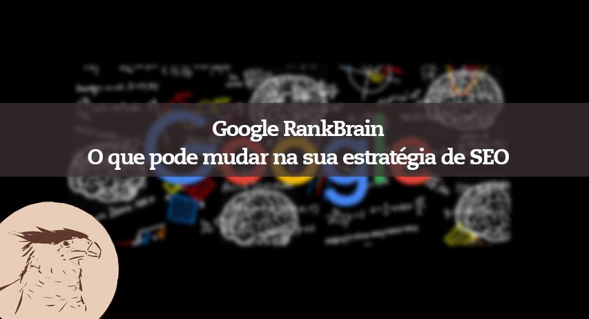 Google RankBrain até que ponto o novo algoritmo afetará sua estratégia de SEO e os resultados de busca do seu site