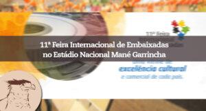 No dia 28 de novembro, das 9h às 18h00, será realizada a 11ª Feira Internacional de Embaixadas no Estádio Nacional Mané Garrincha.