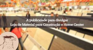 Invista em publicidade para sua loja de material de construção e Home Centers. Marketing digital para fixar suas marcas na mente de potenciais clientes.