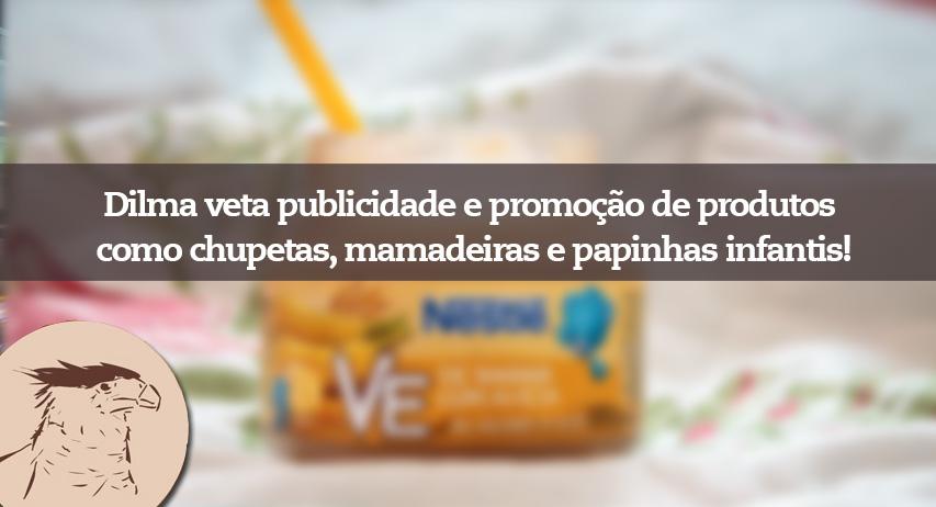 Decreto assinado no dia 4/11 pela presidente Dilma Rousseff veta a propaganda e promoção de itens como chupeta, mamadeiras,