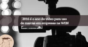 Os vídeos online serão as maiores ferramentas de publicidade usadas por marcas, empresas e serviços em 2016!